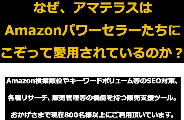 なぜ、アマテラスはAmazonパワーセラーたちにこぞって愛用されているのか?Amazon検索順位やキーワードボリューム等のSEO対策、各種リサーチ、販売管理等の機能を持つ販売支援ツール。おかげさまで現在800名様以上にご利用頂いています。